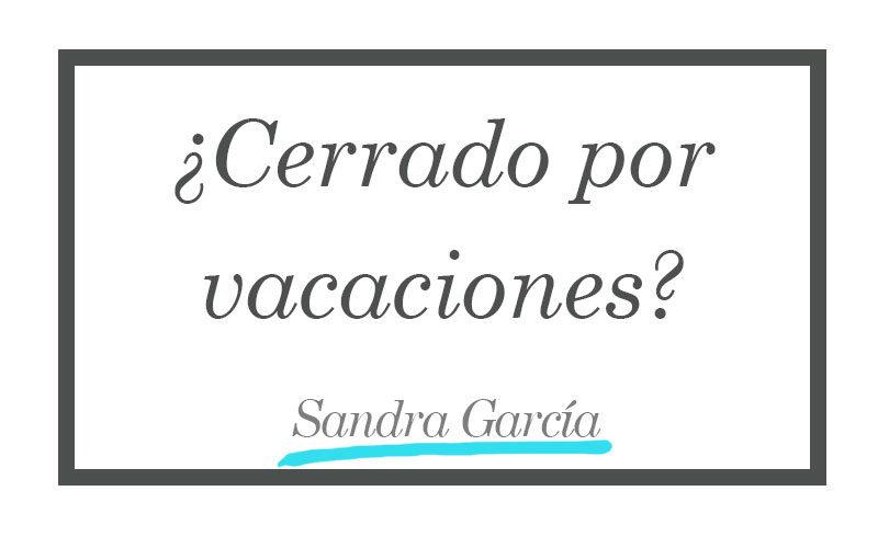 ¿cerrado por vacaciones? - Sandra García