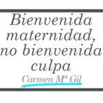 Bienvenida maternidad, no bienvenida culpa - Carmen María Gil