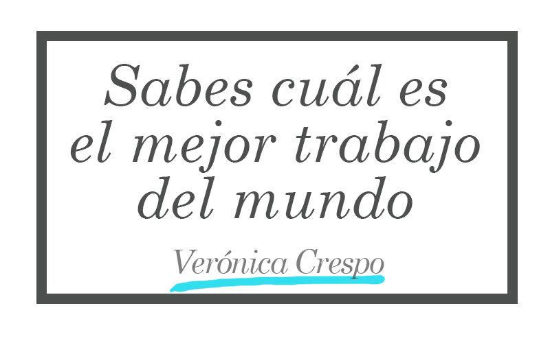 Sabes cuál es el mejor trabajo del mundo - Verónica Crespo